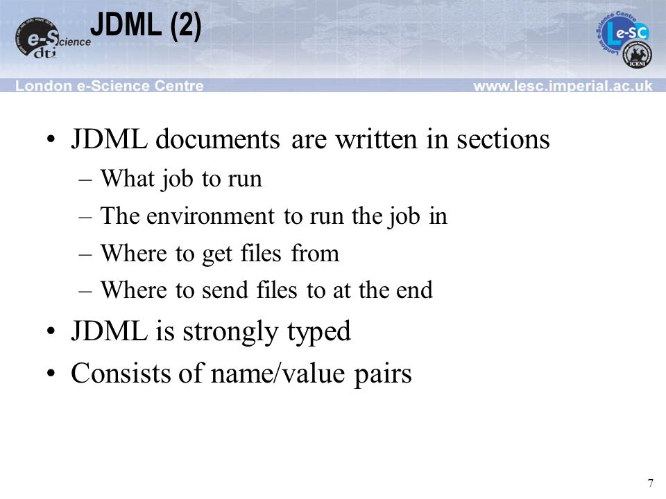 7 JDML (2) JDML documents are written in sections –What job to run –The environment to run the job in –Where to get files from –Where to send files to at the end JDML is strongly typed Consists of name/value pairs