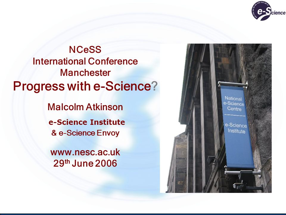 NCeSS International Conference Manchester Progress with e-Science? Malcolm Atkinson e-Science Institute & e-Science Envoy www.nesc.ac.uk 29 th June 20
