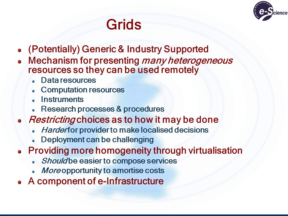 Grids (Potentially) Generic & Industry Supported Mechanism for presenting many heterogeneous resources so they can be used remotely Data resources Com