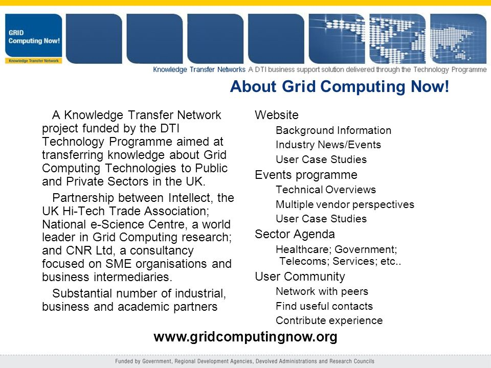 About Grid Computing Now! A Knowledge Transfer Network project funded by the DTI Technology Programme aimed at transferring knowledge about Grid Compu