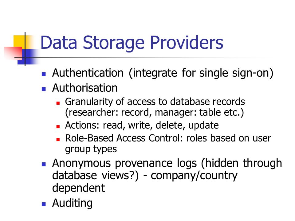 Data Storage Providers Authentication (integrate for single sign-on) Authorisation Granularity of access to database records (researcher: record, mana