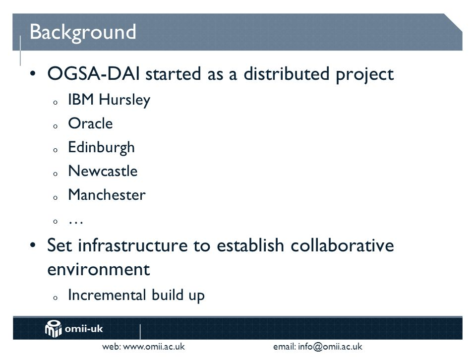 web:     Background OGSA-DAI started as a distributed project o IBM Hursley o Oracle o Edinburgh o Newcastle o Manchester o … Set infrastructure to establish collaborative environment o Incremental build up