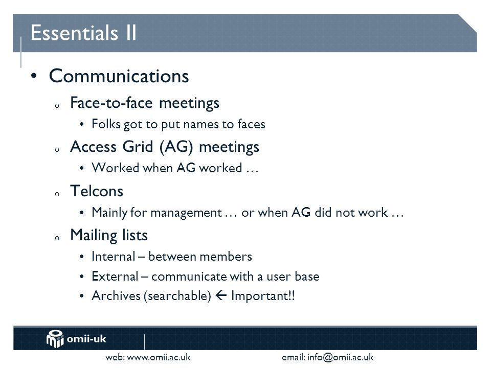 web:     Essentials II Communications o Face-to-face meetings Folks got to put names to faces o Access Grid (AG) meetings Worked when AG worked … o Telcons Mainly for management … or when AG did not work … o Mailing lists Internal – between members External – communicate with a user base Archives (searchable) Important!!