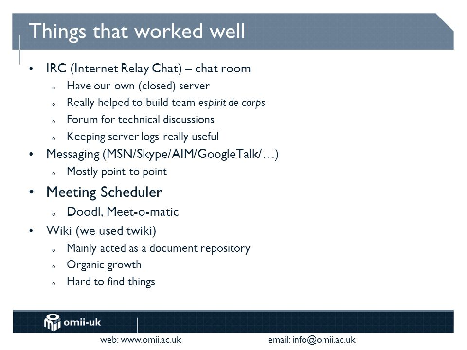 web:     Things that worked well IRC (Internet Relay Chat) – chat room o Have our own (closed) server o Really helped to build team espirit de corps o Forum for technical discussions o Keeping server logs really useful Messaging (MSN/Skype/AIM/GoogleTalk/…) o Mostly point to point Meeting Scheduler o Doodl, Meet-o-matic Wiki (we used twiki) o Mainly acted as a document repository o Organic growth o Hard to find things