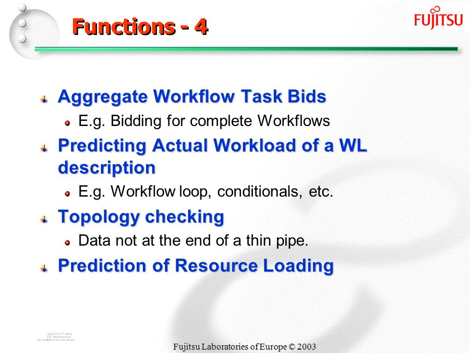 Fujitsu Laboratories of Europe © 2003 Functions - 4 Aggregate Workflow Task Bids E.g. Bidding for complete Workflows Predicting Actual Workload of a W