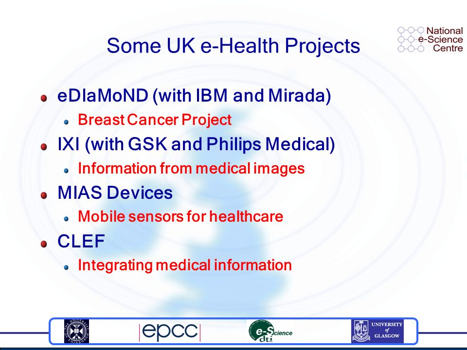 Some UK e-Health Projects eDIaMoND (with IBM and Mirada) Breast Cancer Project IXI (with GSK and Philips Medical) Information from medical images MIAS Devices Mobile sensors for healthcare CLEF Integrating medical information