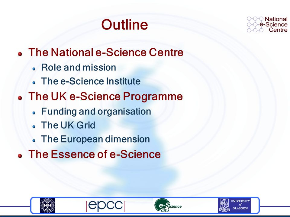 Outline The National e-Science Centre Role and mission The e-Science Institute The UK e-Science Programme Funding and organisation The UK Grid The European dimension The Essence of e-Science