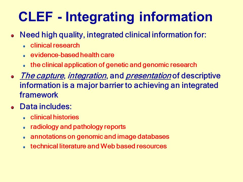 Need high quality, integrated clinical information for: clinical research evidence-based health care the clinical application of genetic and genomic research The capture, integration, and presentation of descriptive information is a major barrier to achieving an integrated framework Data includes: clinical histories radiology and pathology reports annotations on genomic and image databases technical literature and Web based resources CLEF - Integrating information
