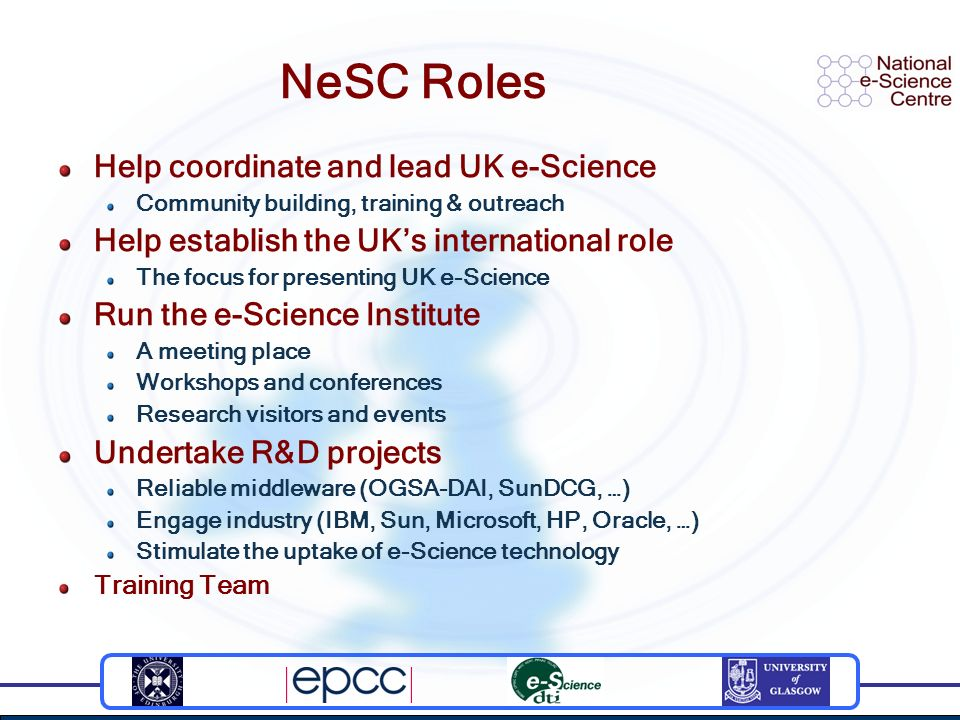NeSC Roles Help coordinate and lead UK e-Science Community building, training & outreach Help establish the UKs international role The focus for presenting UK e-Science Run the e-Science Institute A meeting place Workshops and conferences Research visitors and events Undertake R&D projects Reliable middleware (OGSA-DAI, SunDCG, …) Engage industry (IBM, Sun, Microsoft, HP, Oracle, …) Stimulate the uptake of e-Science technology Training Team