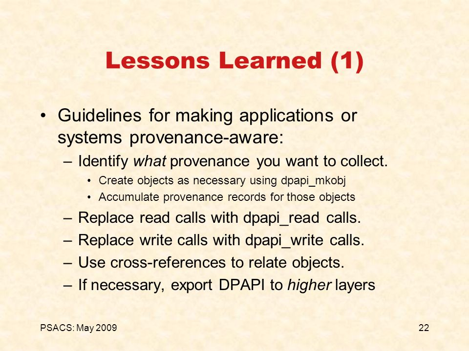 22PSACS: May 2009 Lessons Learned (1) Guidelines for making applications or systems provenance-aware: –Identify what provenance you want to collect. C