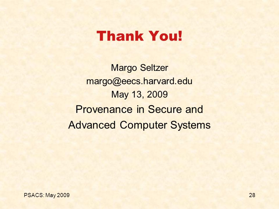 28PSACS: May 2009 Thank You! Margo Seltzer margo@eecs.harvard.edu May 13, 2009 Provenance in Secure and Advanced Computer Systems