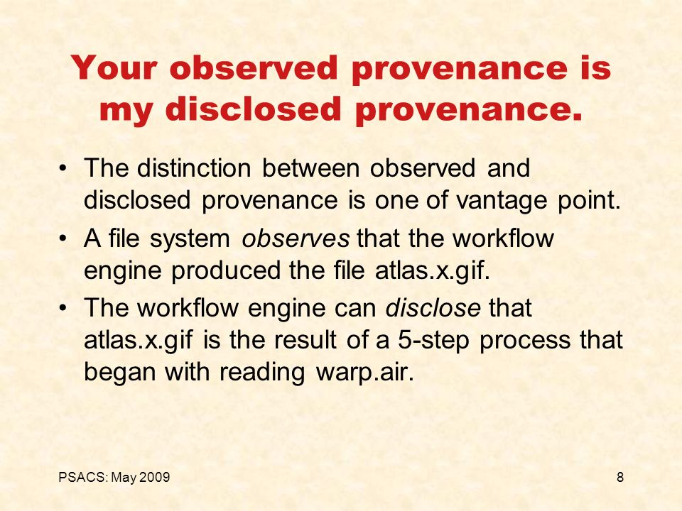 8PSACS: May 2009 Your observed provenance is my disclosed provenance. The distinction between observed and disclosed provenance is one of vantage poin