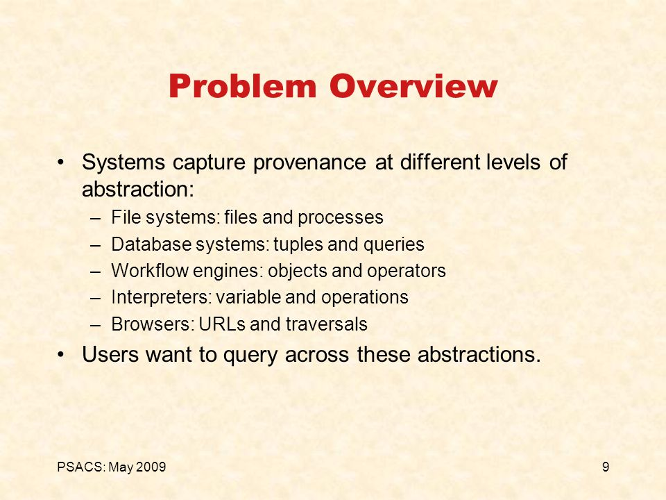 9PSACS: May 2009 Problem Overview Systems capture provenance at different levels of abstraction: –File systems: files and processes –Database systems: