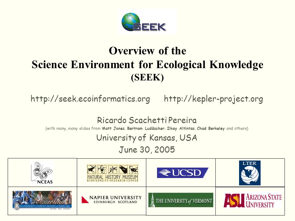 Overview of the Science Environment for Ecological Knowledge (SEEK) http://seek.ecoinformatics.org http://kepler-project.org Ricardo Scachetti Pereira (with many, many slides from Matt Jones, Bertram Ludäscher, Ilkay Altintas, Chad Berkeley and others) University of Kansas, USA June 30, 2005