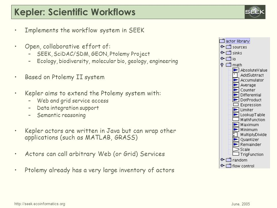 http://seek.ecoinformatics.org SWDBAug 29, 2004 June, 2005 Kepler: Scientific Workflows Implements the workflow system in SEEK Open, collaborative effort of: –SEEK, SciDAC/SDM, GEON, Ptolemy Project –Ecology, biodiversity, molecular bio, geology, engineering Based on Ptolemy II system Kepler aims to extend the Ptolemy system with: –Web and grid service access –Data integration support –Semantic reasoning Kepler actors are written in Java but can wrap other applications (such as MATLAB, GRASS) Actors can call arbitrary Web (or Grid) Services Ptolemy already has a very large inventory of actors