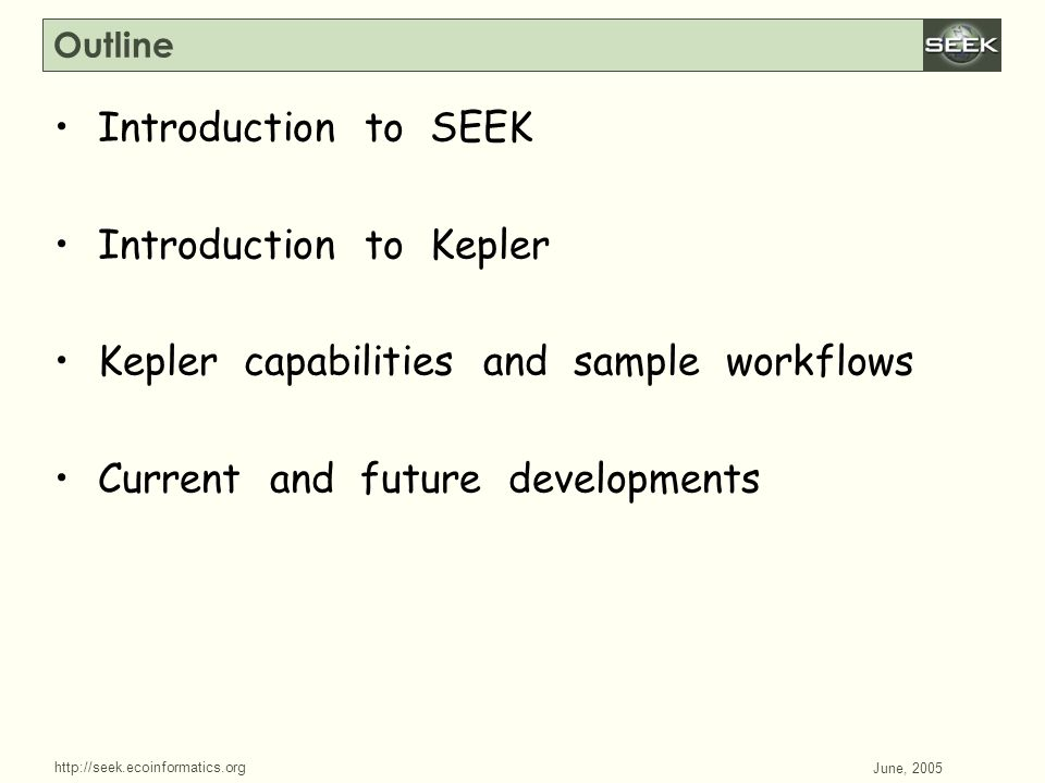 http://seek.ecoinformatics.org SWDBAug 29, 2004 June, 2005 Outline Introduction to SEEK Introduction to Kepler Kepler capabilities and sample workflow