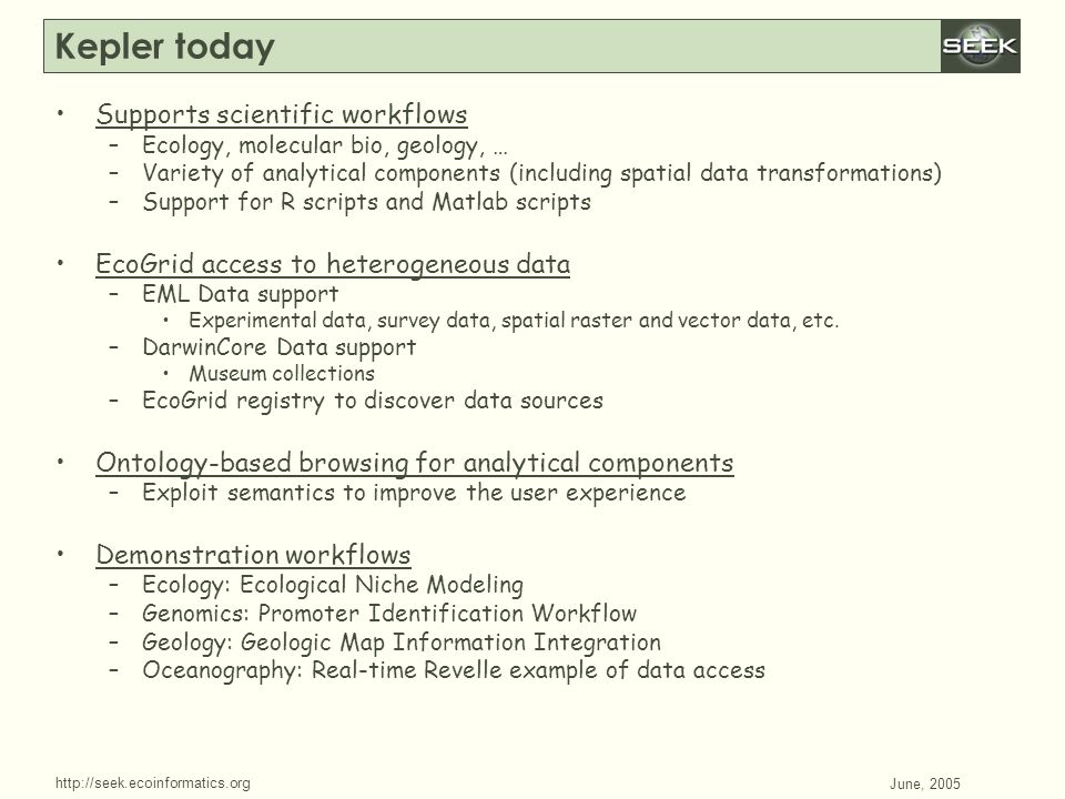 http://seek.ecoinformatics.org SWDBAug 29, 2004 June, 2005 Kepler today Supports scientific workflows –Ecology, molecular bio, geology, … –Variety of analytical components (including spatial data transformations) –Support for R scripts and Matlab scripts EcoGrid access to heterogeneous data –EML Data support Experimental data, survey data, spatial raster and vector data, etc.