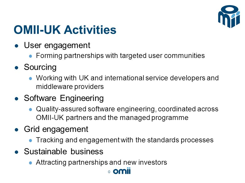 © OMII-UK Activities User engagement Forming partnerships with targeted user communities Sourcing Working with UK and international service developers and middleware providers Software Engineering Quality-assured software engineering, coordinated across OMII-UK partners and the managed programme Grid engagement Tracking and engagement with the standards processes Sustainable business Attracting partnerships and new investors