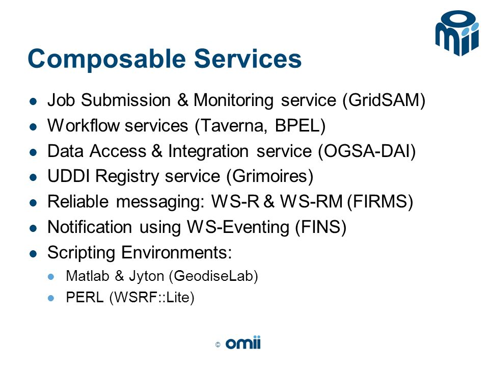 © Composable Services Job Submission & Monitoring service (GridSAM) Workflow services (Taverna, BPEL) Data Access & Integration service (OGSA-DAI) UDDI Registry service (Grimoires) Reliable messaging: WS-R & WS-RM (FIRMS) Notification using WS-Eventing (FINS) Scripting Environments: Matlab & Jyton (GeodiseLab) PERL (WSRF::Lite)