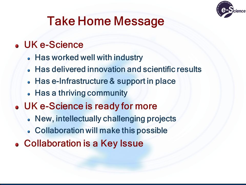 Take Home Message UK e-Science Has worked well with industry Has delivered innovation and scientific results Has e-Infrastructure & support in place Has a thriving community UK e-Science is ready for more New, intellectually challenging projects Collaboration will make this possible Collaboration is a Key Issue