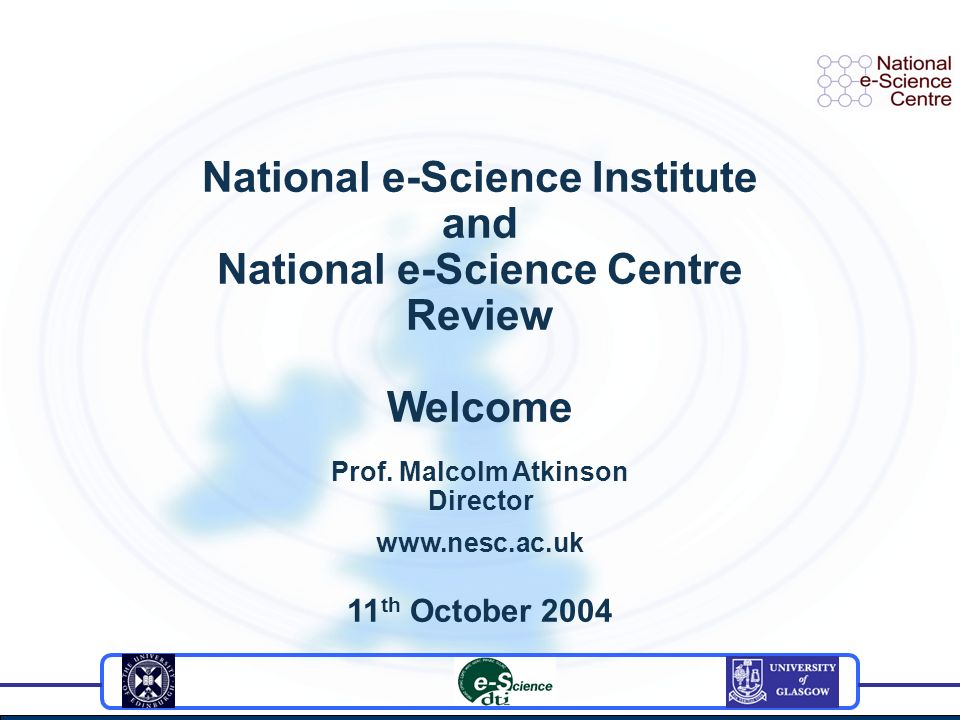 National e-Science Institute and National e-Science Centre Review Welcome Prof.