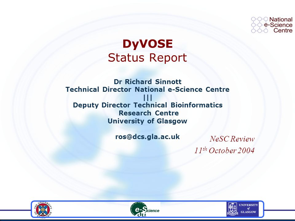 DyVOSE Status Report Dr Richard Sinnott Technical Director National e-Science Centre ||| Deputy Director Technical Bioinformatics Research Centre University of Glasgow ros@dcs.gla.ac.uk NeSC Review 11 th October 2004