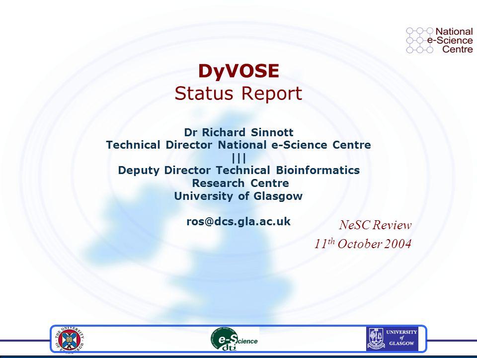 DyVOSE Status Report Dr Richard Sinnott Technical Director National e-Science Centre ||| Deputy Director Technical Bioinformatics Research Centre Univ