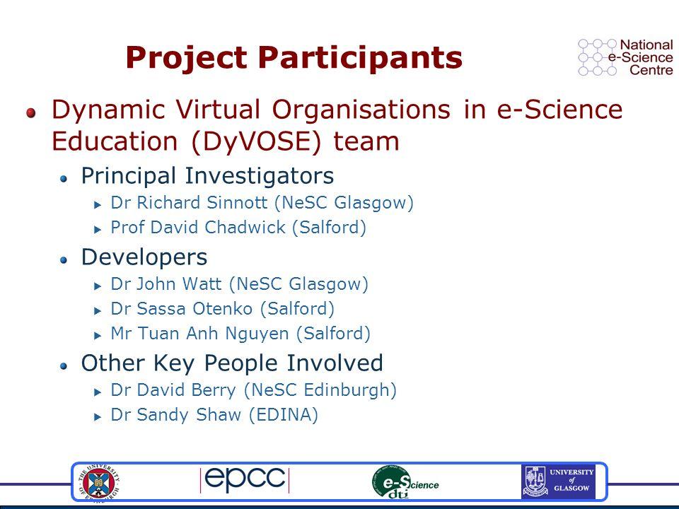 Project Participants Dynamic Virtual Organisations in e-Science Education (DyVOSE) team Principal Investigators Dr Richard Sinnott (NeSC Glasgow) Prof
