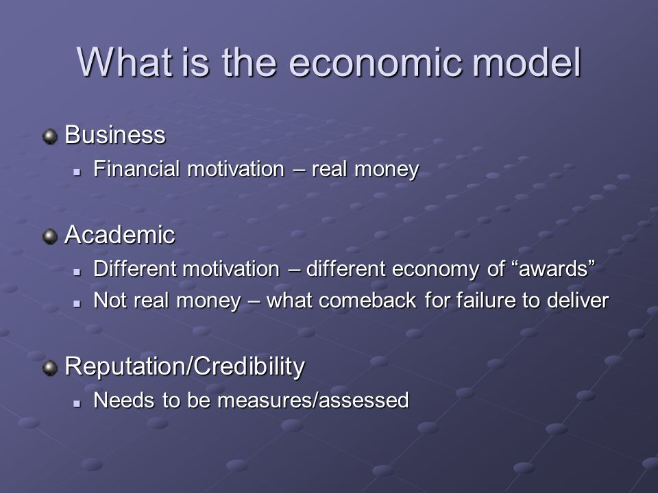 What is the economic model Business Financial motivation – real money Financial motivation – real moneyAcademic Different motivation – different economy of awards Different motivation – different economy of awards Not real money – what comeback for failure to deliver Not real money – what comeback for failure to deliverReputation/Credibility Needs to be measures/assessed Needs to be measures/assessed