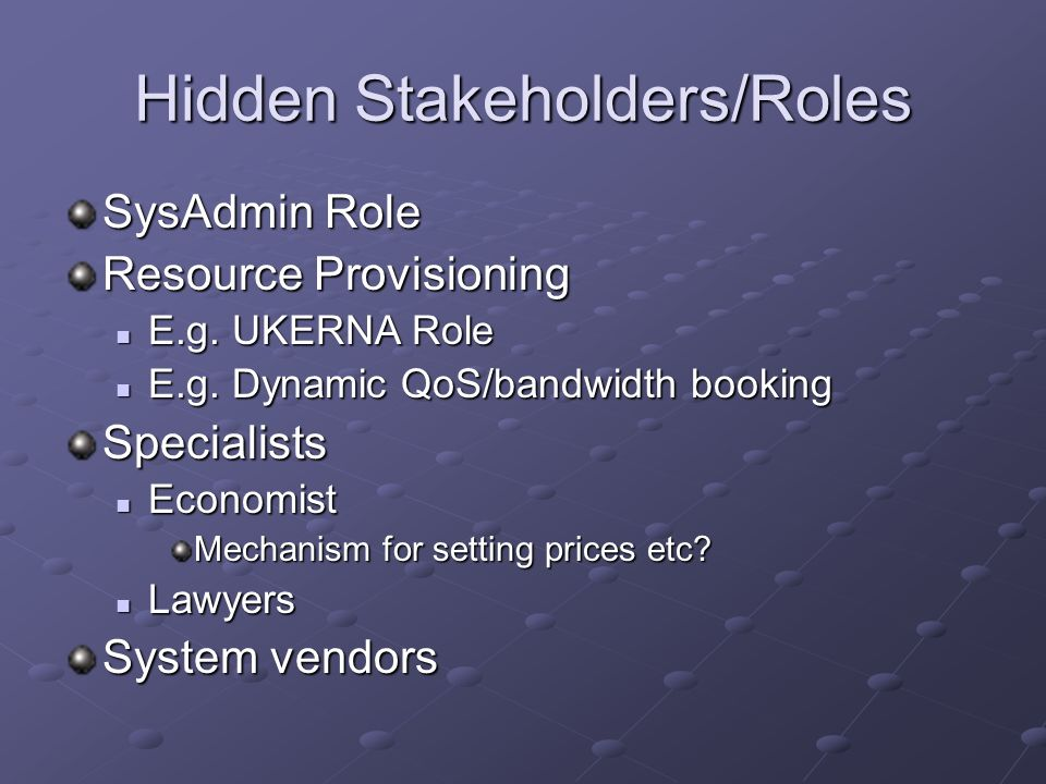 Hidden Stakeholders/Roles SysAdmin Role Resource Provisioning E.g. UKERNA Role E.g. UKERNA Role E.g. Dynamic QoS/bandwidth booking E.g. Dynamic QoS/ba
