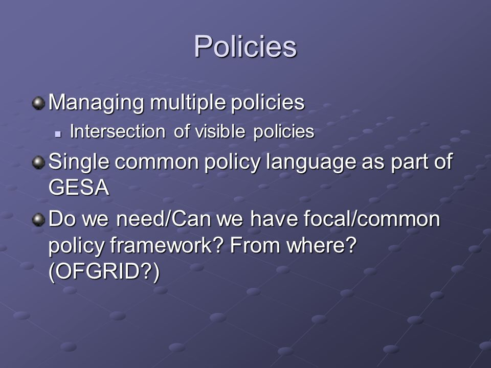 Policies Managing multiple policies Intersection of visible policies Intersection of visible policies Single common policy language as part of GESA Do