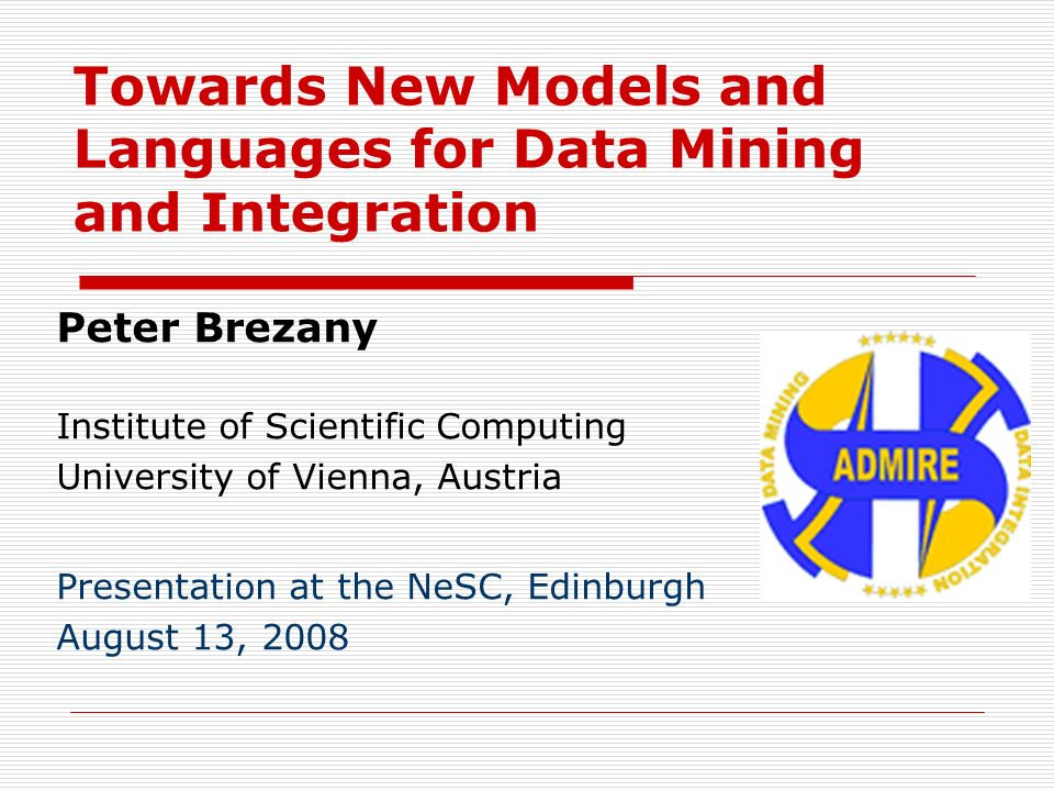 Towards New Models and Languages for Data Mining and Integration Peter Brezany Institute of Scientific Computing University of Vienna, Austria Present