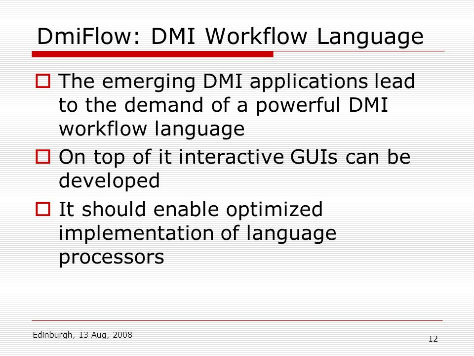 Edinburgh, 13 Aug, 2008 12 DmiFlow: DMI Workflow Language The emerging DMI applications lead to the demand of a powerful DMI workflow language On top