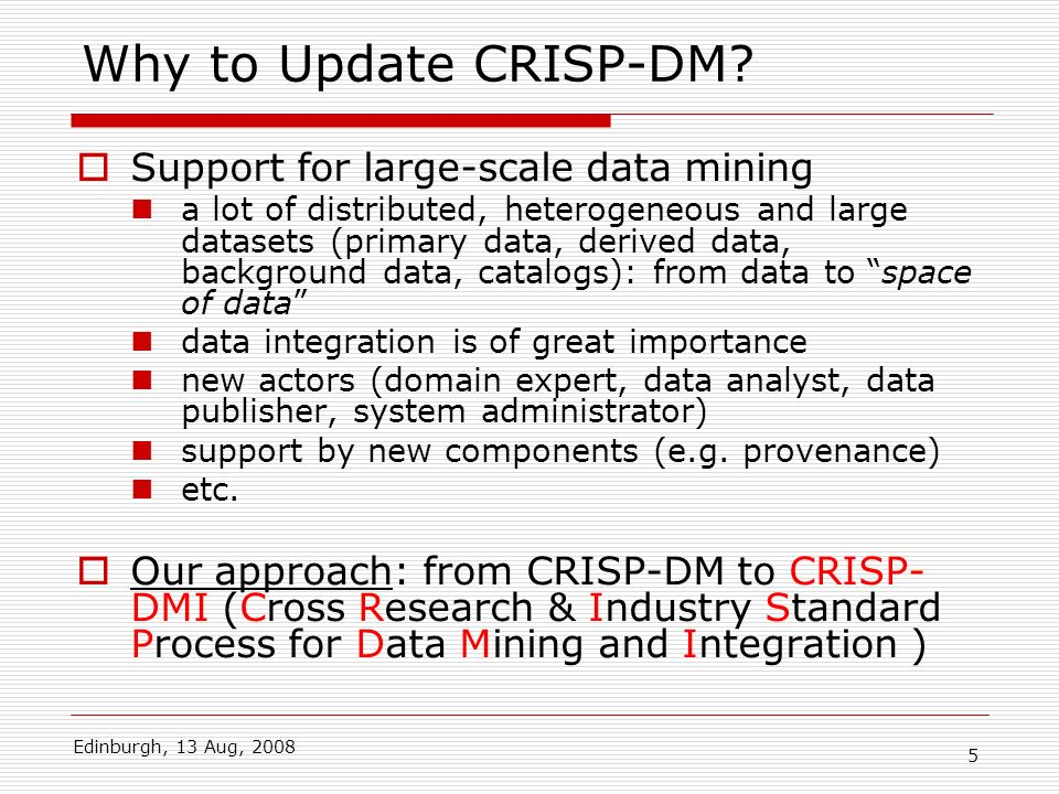 Edinburgh, 13 Aug, 2008 5 Why to Update CRISP-DM? Support for large-scale data mining a lot of distributed, heterogeneous and large datasets (primary