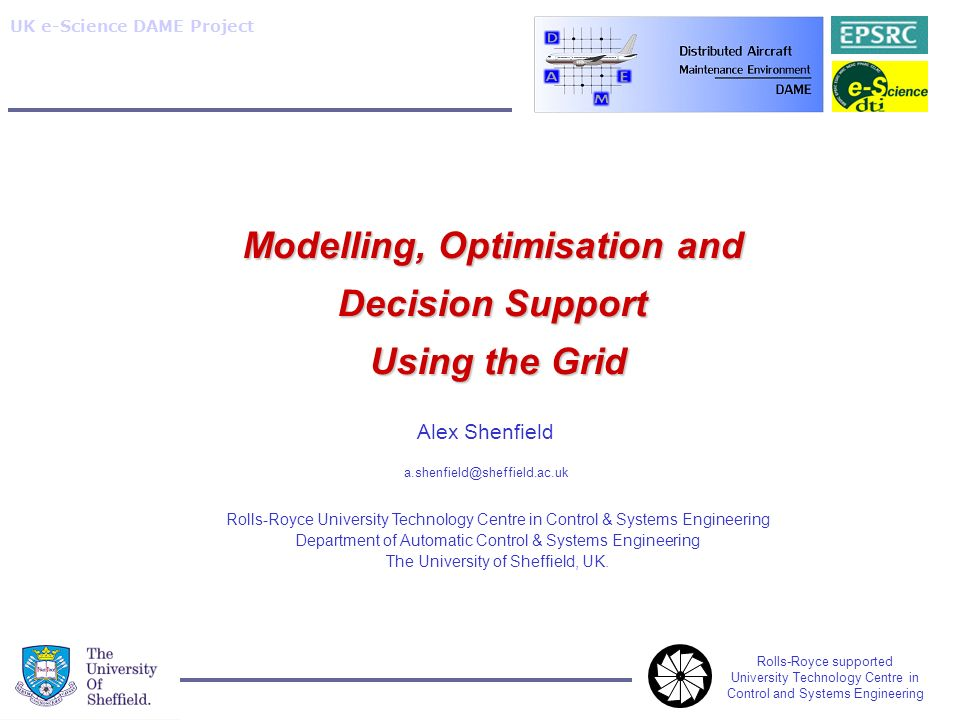 Rolls-Royce supported University Technology Centre in Control and Systems Engineering UK e-Science DAME Project Alex Shenfield a.shenfield@sheffield.ac.uk Modelling, Optimisation and Decision Support Using the Grid Rolls-Royce University Technology Centre in Control & Systems Engineering Department of Automatic Control & Systems Engineering The University of Sheffield, UK.