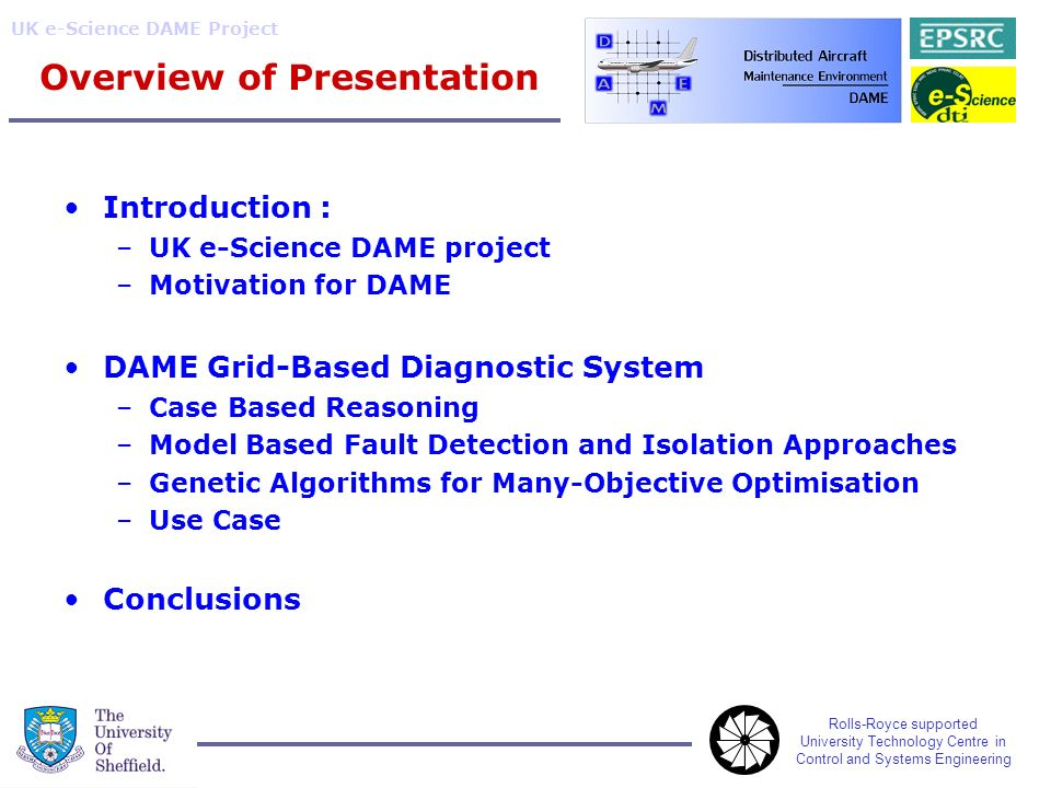 Rolls-Royce supported University Technology Centre in Control and Systems Engineering UK e-Science DAME Project Overview of Presentation Introduction : –UK e-Science DAME project –Motivation for DAME DAME Grid-Based Diagnostic System –Case Based Reasoning –Model Based Fault Detection and Isolation Approaches –Genetic Algorithms for Many-Objective Optimisation –Use Case Conclusions