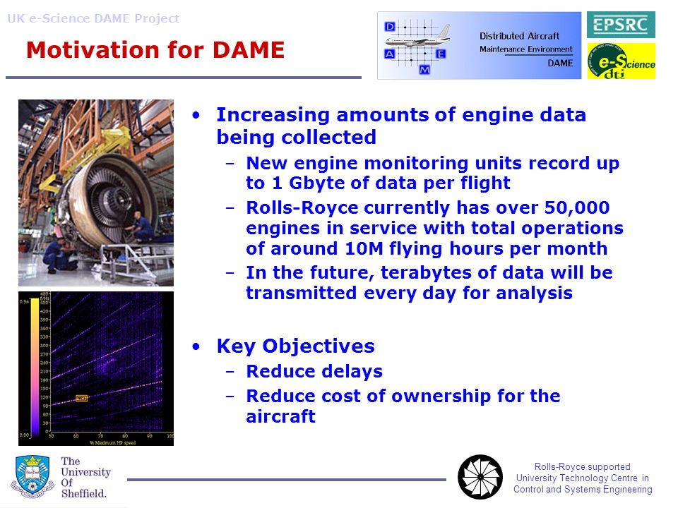 Rolls-Royce supported University Technology Centre in Control and Systems Engineering UK e-Science DAME Project Motivation for DAME Increasing amounts