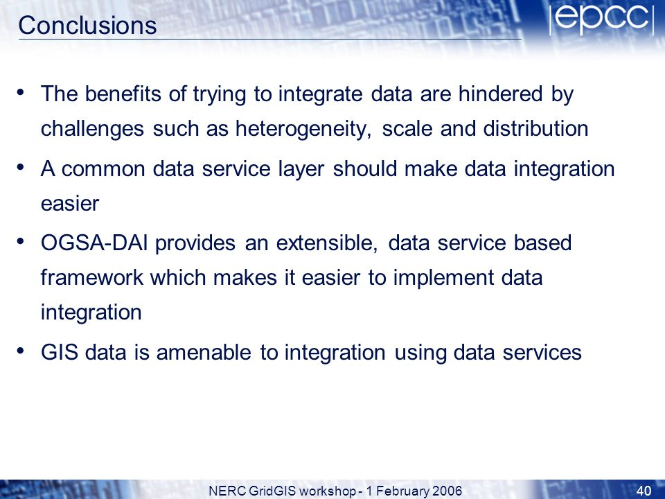 NERC GridGIS workshop - 1 February 200640 Conclusions The benefits of trying to integrate data are hindered by challenges such as heterogeneity, scale and distribution A common data service layer should make data integration easier OGSA-DAI provides an extensible, data service based framework which makes it easier to implement data integration GIS data is amenable to integration using data services