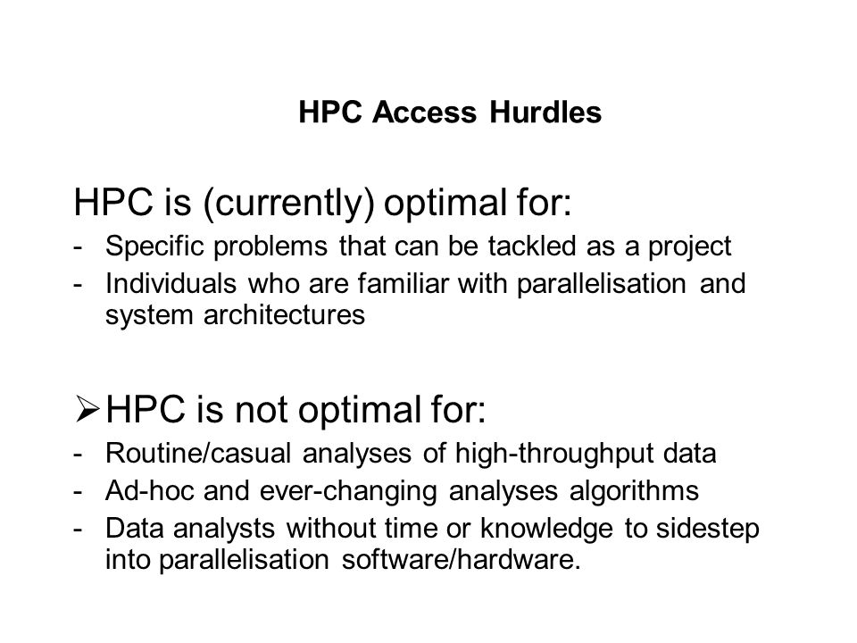 HPC Access Hurdles HPC is (currently) optimal for: -Specific problems that can be tackled as a project -Individuals who are familiar with parallelisation and system architectures HPC is not optimal for: -Routine/casual analyses of high-throughput data -Ad-hoc and ever-changing analyses algorithms -Data analysts without time or knowledge to sidestep into parallelisation software/hardware.