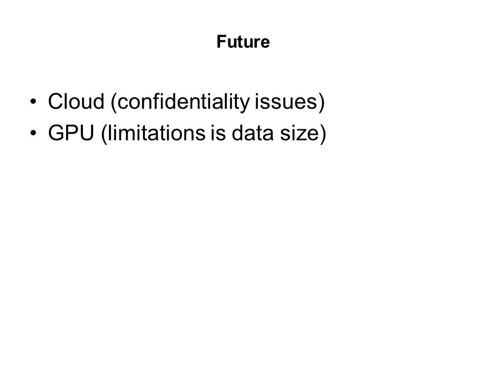 Future Cloud (confidentiality issues) GPU (limitations is data size)