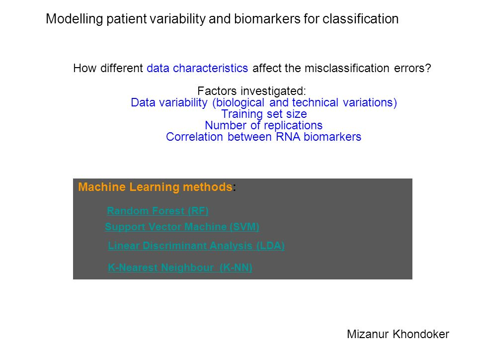 Modelling patient variability and biomarkers for classification Machine Learning methods: Random Forest (RF) Support Vector Machine (SVM) Linear Discriminant Analysis (LDA) K-Nearest Neighbour (K-NN) How different data characteristics affect the misclassification errors.