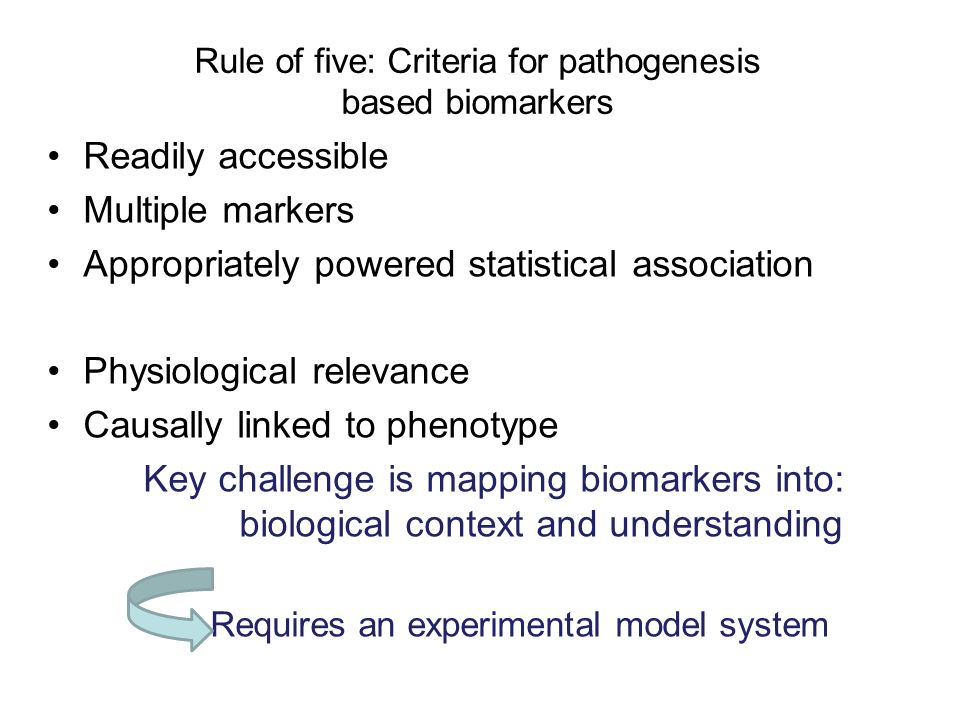 Rule of five: Criteria for pathogenesis based biomarkers Readily accessible Multiple markers Appropriately powered statistical association Physiological relevance Causally linked to phenotype Key challenge is mapping biomarkers into: biological context and understanding Requires an experimental model system