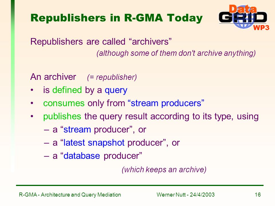 WP3 Werner Nutt - 24/4/2003R-GMA - Architecture and Query Mediation16 Republishers in R-GMA Today Republishers are called archivers (although some of them don t archive anything) An archiver (= republisher) is defined by a query consumes only from stream producers publishes the query result according to its type, using –a stream producer, or –a latest snapshot producer, or –a database producer (which keeps an archive)