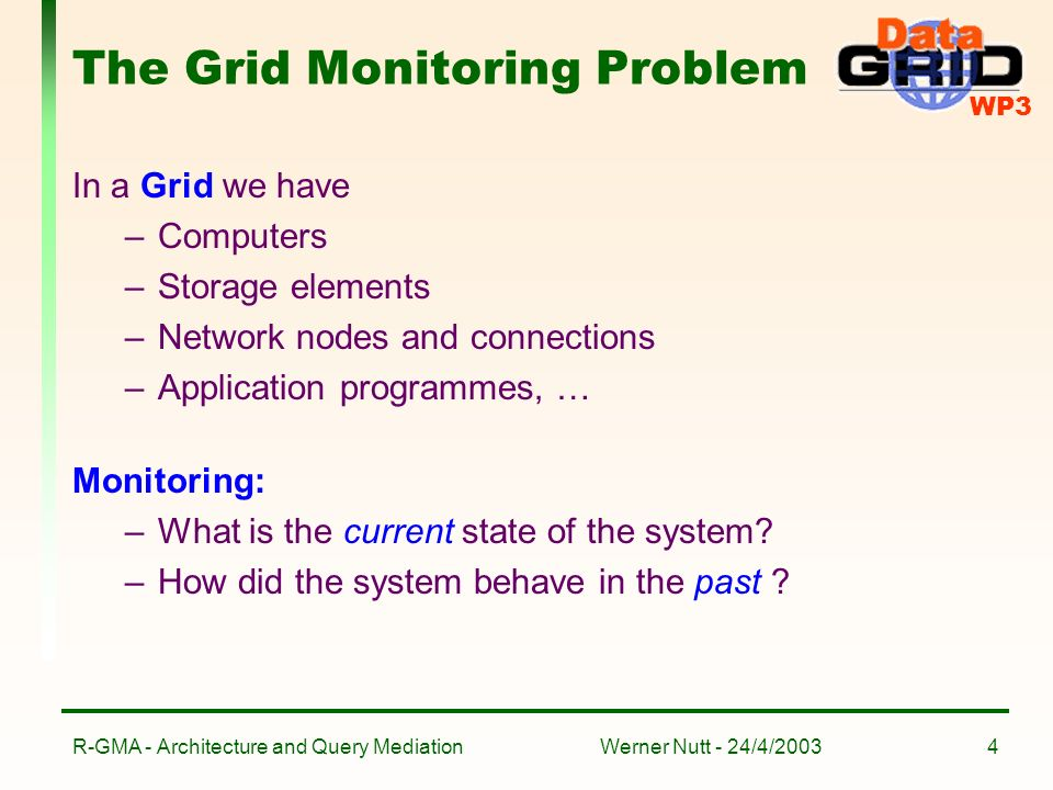 WP3 Werner Nutt - 24/4/2003R-GMA - Architecture and Query Mediation4 The Grid Monitoring Problem In a Grid we have –Computers –Storage elements –Network nodes and connections –Application programmes, … Monitoring: –What is the current state of the system.