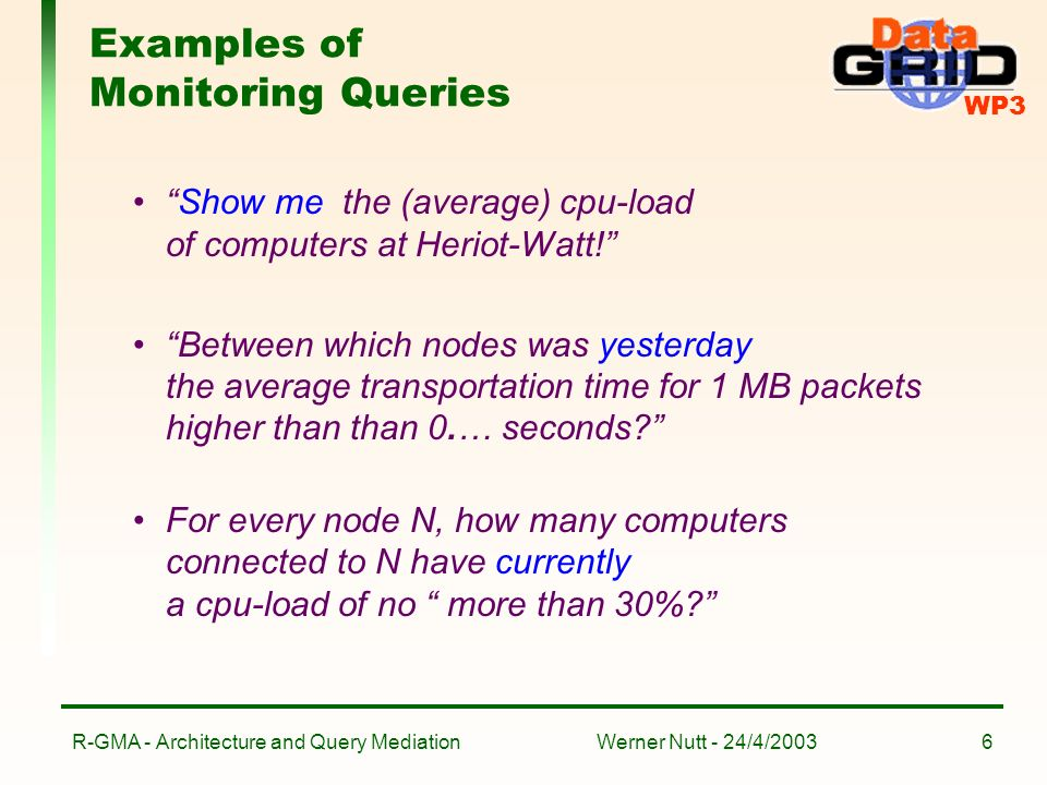 WP3 Werner Nutt - 24/4/2003R-GMA - Architecture and Query Mediation6 Examples of Monitoring Queries Show me the (average) cpu-load of computers at Heriot-Watt.