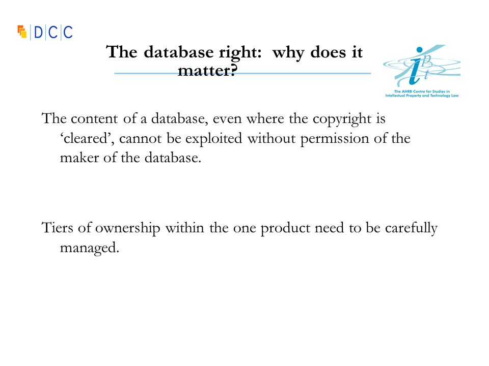 The database right: why does it matter? The content of a database, even where the copyright is cleared, cannot be exploited without permission of the