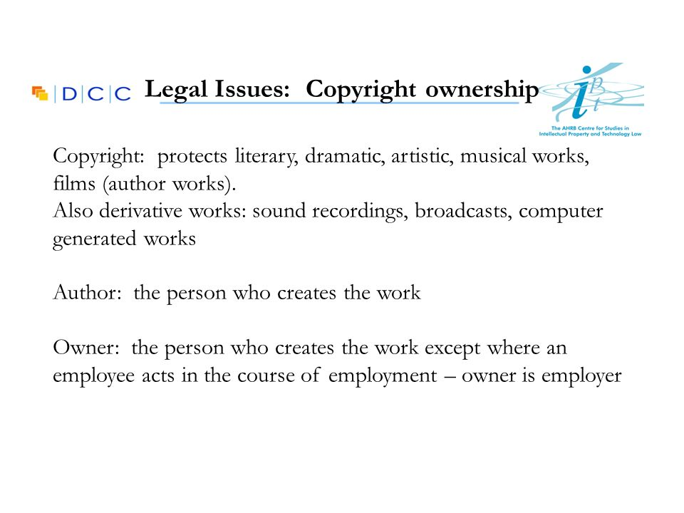 Legal Issues: Copyright ownership Copyright: protects literary, dramatic, artistic, musical works, films (author works). Also derivative works: sound
