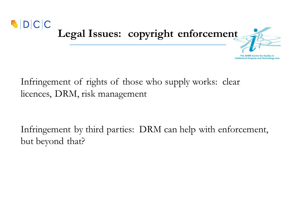 Legal Issues: copyright enforcement Infringement of rights of those who supply works: clear licences, DRM, risk management Infringement by third parties: DRM can help with enforcement, but beyond that?