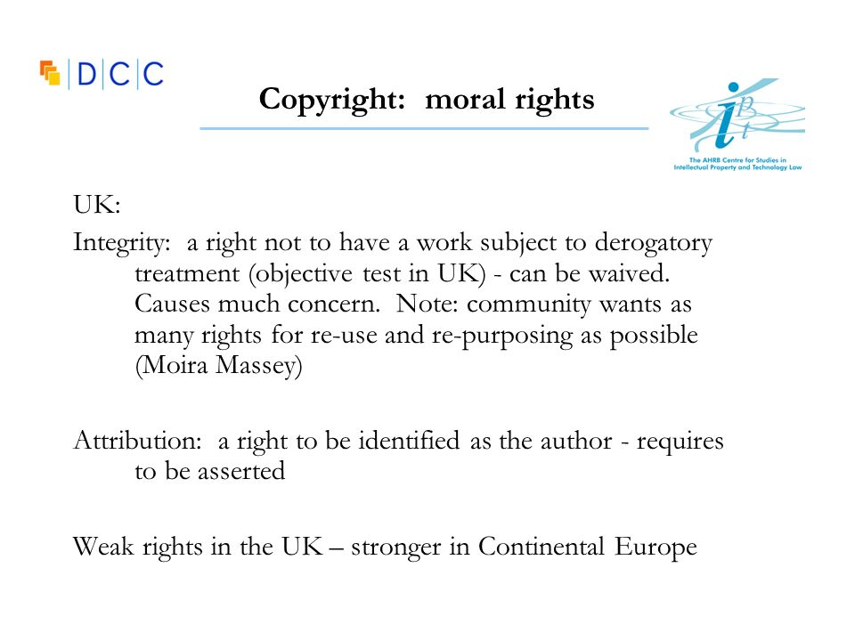 Copyright: moral rights UK: Integrity: a right not to have a work subject to derogatory treatment (objective test in UK) - can be waived. Causes much