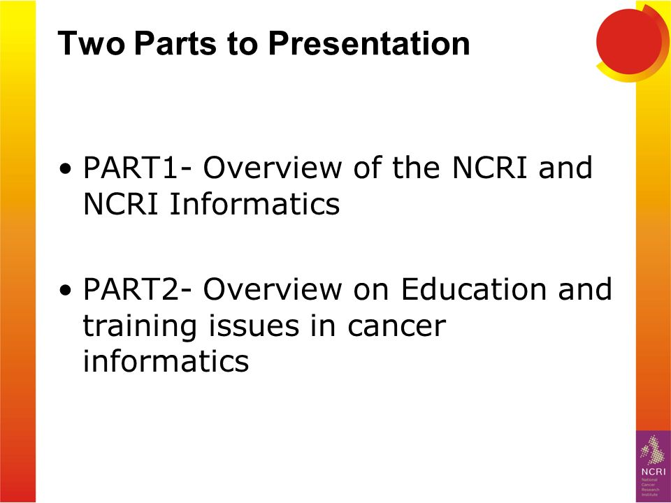 Two Parts to Presentation PART1- Overview of the NCRI and NCRI Informatics PART2- Overview on Education and training issues in cancer informatics